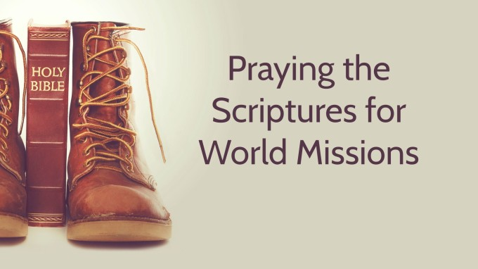 Praying the Scriptures for World Missions–a sermon