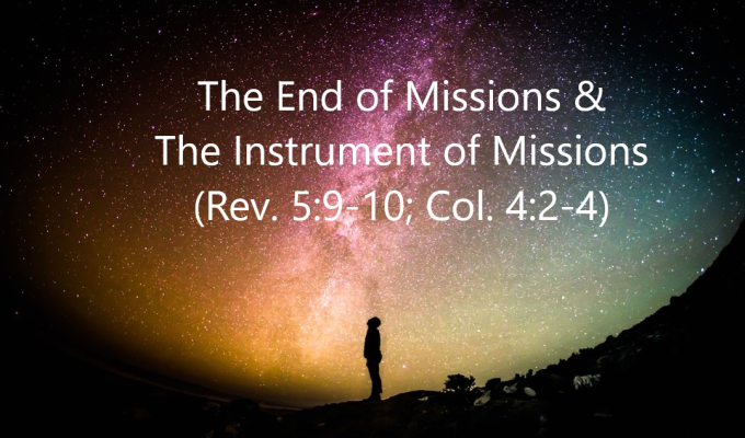 The End of Missions & the Instrument of Missions (Rev. 5:9-10; Col. 4:2-4)